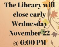 The Library will close early Wednesday November 22 @ 6_00 PM